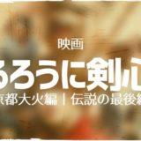 るろうに剣心 実写映画シリーズが無料!動画配信サイト一覧【おすすめ・伝説の最後編・京都大火編】