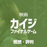カイジ ファイナルゲーム丨映画の評判・感想【面白い・微妙・つまらない??】KAIJI FINALGAME