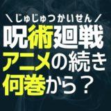 【解説】呪術廻戦/アニメの続きは漫画・何巻から読めばいいの?