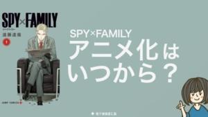 スパイファミリー アニメ化はいつから?放送日・何巻何話までアニメ化【予想 SPY×FAMILY】